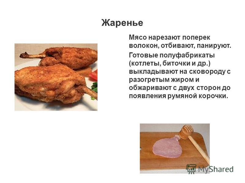 Жаренье Мясо нарезают поперек волокон, отбивают, панируют. Готовые полуфабрикаты (котлеты, биточки и др.) выкладывают на сковороду с разогретым жиром и обжаривают с двух сторон до появления румяной корочки.