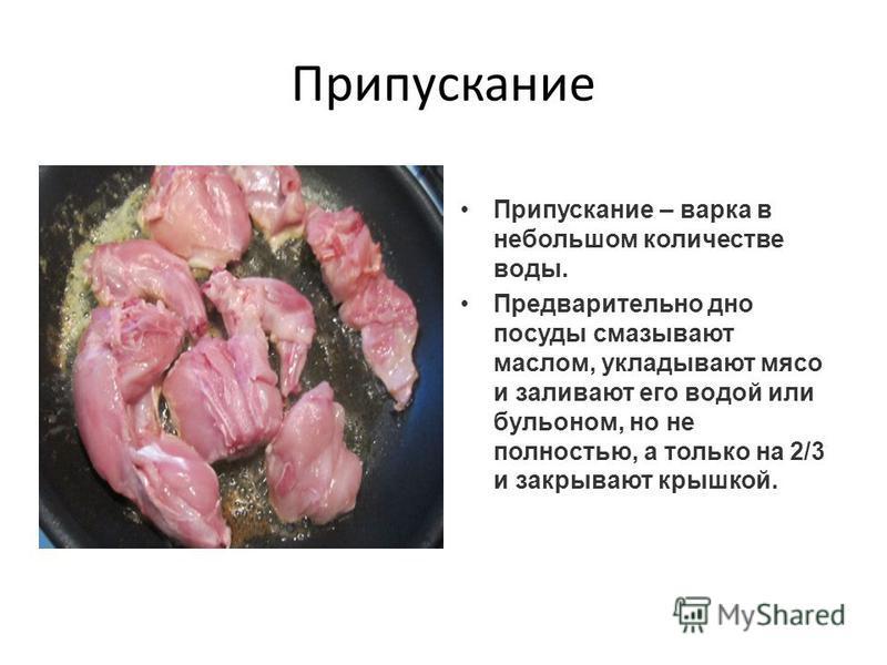 Припускание Припускание – варка в небольшом количестве воды. Предварительно дно посуды смазывают маслом, укладывают мясо и заливают его водой или бульоном, но не полностью, а только на 2/3 и закрывают крышкой.