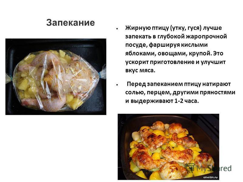 Запекание Жирную птицу (утку, гуся) лучше запекать в глубокой жаропрочной посуде, фаршируя кислыми яблоками, овощами, крупой. Это ускорит приготовление и улучшит вкус мяса. Перед запеканием птицу натирают солью, перцем, другими пряностями и выдержива