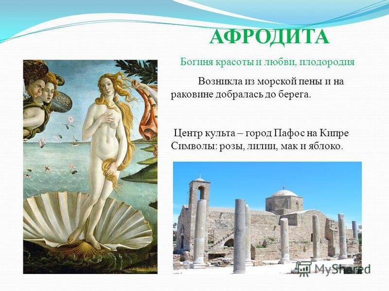 АФРОДИТА Богиня красоты и любви, плодородия Возникла из морской пены и на раковине добралась до берега. Центр культа – город Пафос на Кипре Символы: розы, лилии, мак и яблоко.