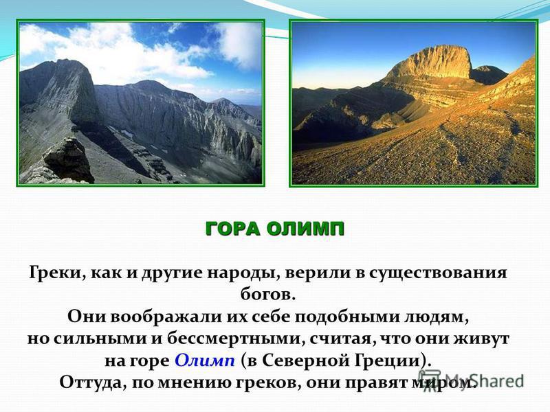 ГОРА ОЛИМП Греки, как и другие народы, верили в существования богов. Они воображали их себе подобными людям, но сильными и бессмертными, считая, что они живут на горе Олимп (в Северной Греции). Оттуда, по мнению греков, они правят миром.