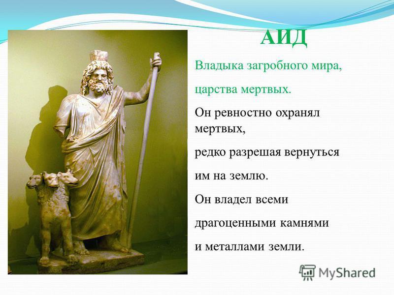 АИД Владыка загробного мира, царства мертвых. Он ревностно охранял мертвых, редко разрешая вернуться им на землю. Он владел всеми драгоценными камнями и металлами земли.