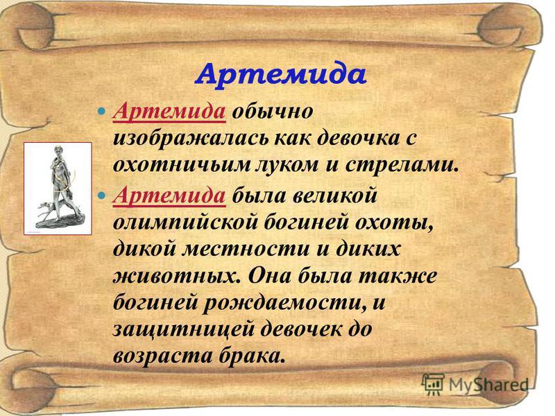 Артемида Артемида обычно изображалась как девочка с охотничьим луком и стрелами. Артемида была великой олимпийской богиней охоты, дикой местности и диких животных. Она была также богиней рождаемости, и защитницей девочек до возраста брака.