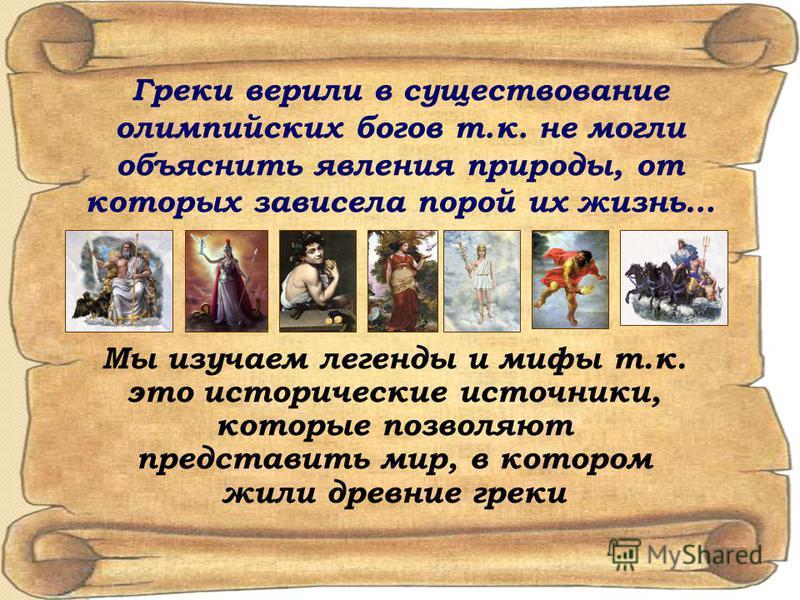 Греки верили в существование олимпийских богов т.к. не могли объяснить явления природы, от которых зависела порой их жизнь… Мы изучаем легенды и мифы т.к. это исторические источники, которые позволяют представить мир, в котором жили древние греки