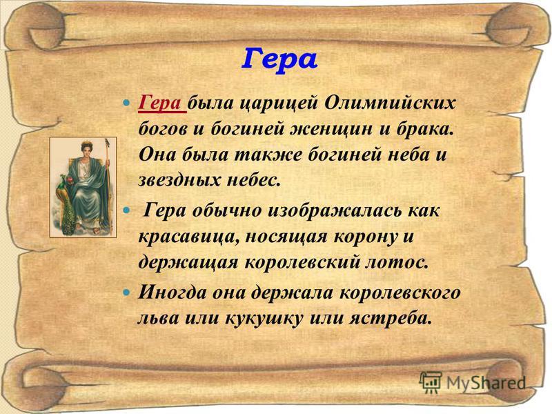 Гера Гера была царицей Олимпийских богов и богиней женщин и брака. Она была также богиней неба и звездных небес. Гера обычно изображалась как красавица, носящая корону и держащая королевский лотос. Иногда она держала королевского льва или кукушку или