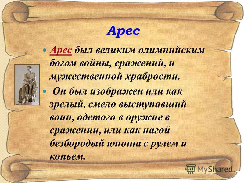 Арес Арес был великим олимпийским богом войны, сражений, и мужественной храбрости. Он был изображен или как зрелый, смело выступавший воин, одетого в оружие в сражении, или как нагой безбородый юноша с рулем и копьем.