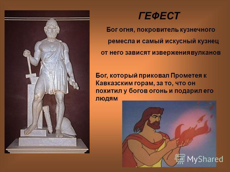 12 ГЕФЕСТ Бог огня, покровитель кузнечного ремесла и самый искусный кузнец от него зависят извержения вулканов Бог, который приковал Прометея к Кавказским горам, за то, что он похитил у богов огонь и подарил его людям