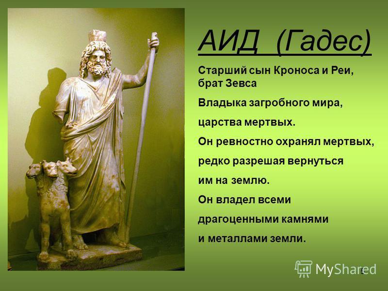 5 АИД (Гадес) Старший сын Кроноса и Реи, брат Зевса Владыка загробного мира, царства мертвых. Он ревностно охранял мертвых, редко разрешая вернуться им на землю. Он владел всеми драгоценными камнями и металлами земли.