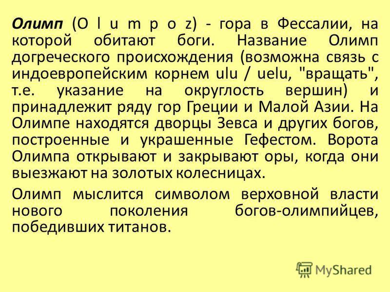 Олимп (O l u m p o z) - гора в Фессалии, на которой обитают боги. Название Олимп догреческого происхождения (возможна связь с индоевропейским корнем ulu / uelu,