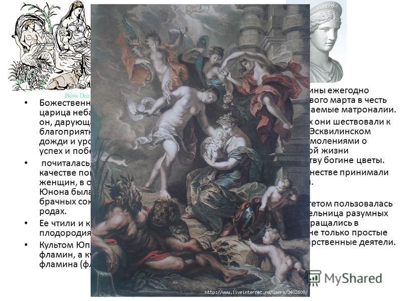 Юнона Божественная супруга Юпитера царица неба Юнона, так же, как и он, дарующая людям благоприятную погоду, грозы, дожди и урожаи, ниспосылающая успех и победы, почиталась, кроме того, и в качестве покровительницы женщин, в особенности замужних. Юно