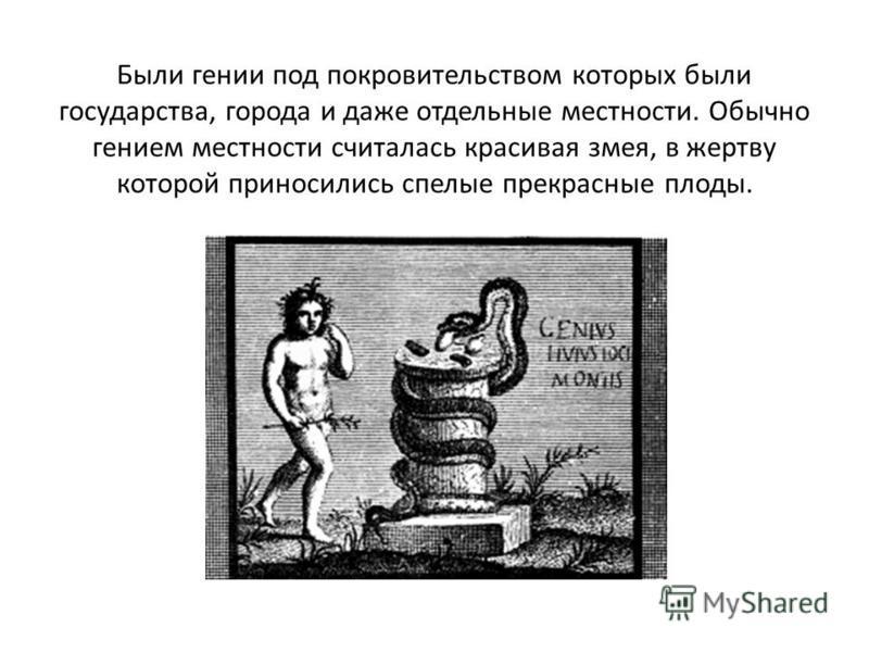 Были гении под покровительством которых были государства, города и даже отдельные местности. Обычно гением местности считалась красивая змея, в жертву которой приносились спелые прекрасные плоды.