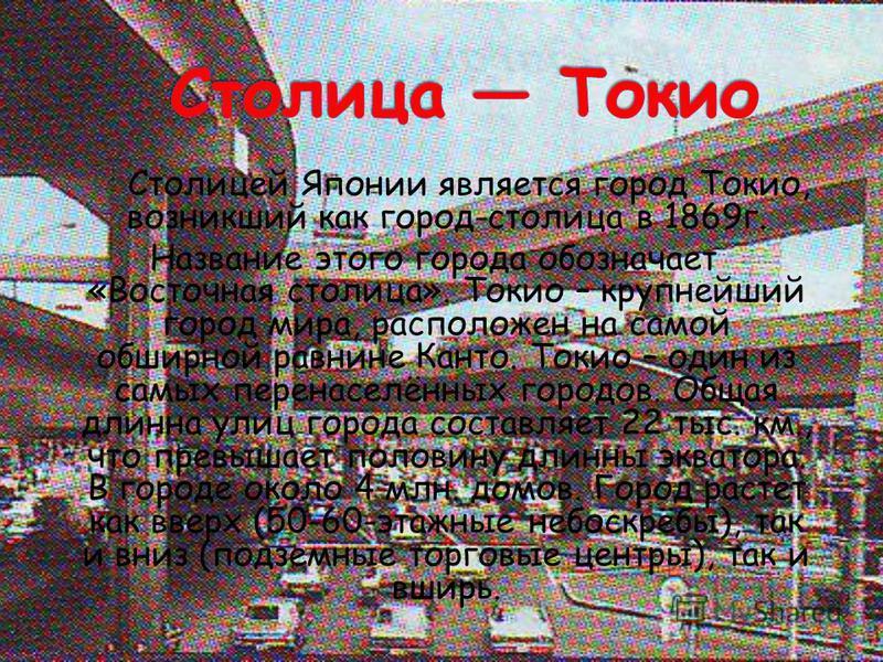 Столицей Японии является город Токио, возникший как город-столица в 1869 г. Название этого города обозначает «Восточная столица». Токио – крупнейший город мира, расположен на самой обширной равнине Канто. Токио – один из самых перенаселённых городов.