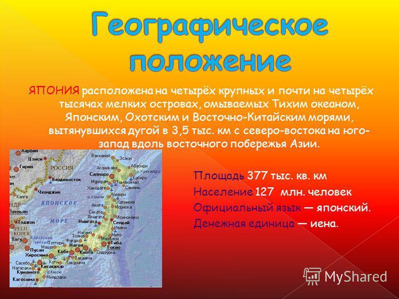 ЯПОНИЯ расположена на четырёх крупных и почти на четырёх тысячах мелких островах, омываемых Тихим океаном, Японским, Охотским и Восточно-Китайским морями, вытянувшихся дугой в 3,5 тыс. км с северо-востока на юго- запад вдоль восточного побережья Азии