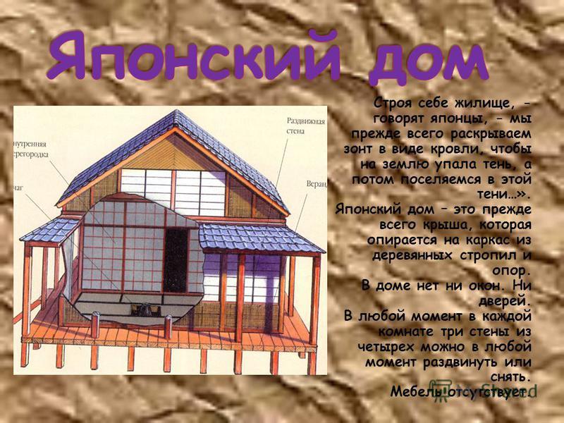Строя себе жилище, - говорят японцы, - мы прежде всего раскрываем зонт в виде кровли, чтобы на землю упала тень, а потом поселяемся в этой тени…». Японский дом – это прежде всего крыша, которая опирается на каркас из деревянных стропил и опор. В доме