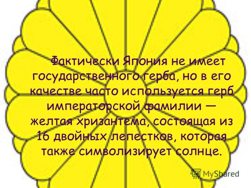 Фактически Япония не имеет государственного герба, но в его качестве часто используется герб императорской фамилии желтая хризантема, состоящая из 16 двойных лепестков, которая также символизирует солнце.