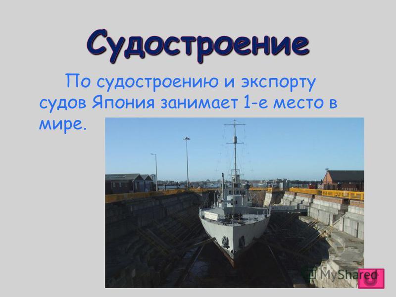 По судостроению и экспорту судов Япония занимает 1-е место в мире.