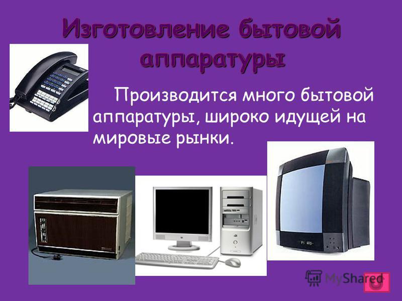 Производится много бытовой аппаратуры, широко идущей на мировые рынки.