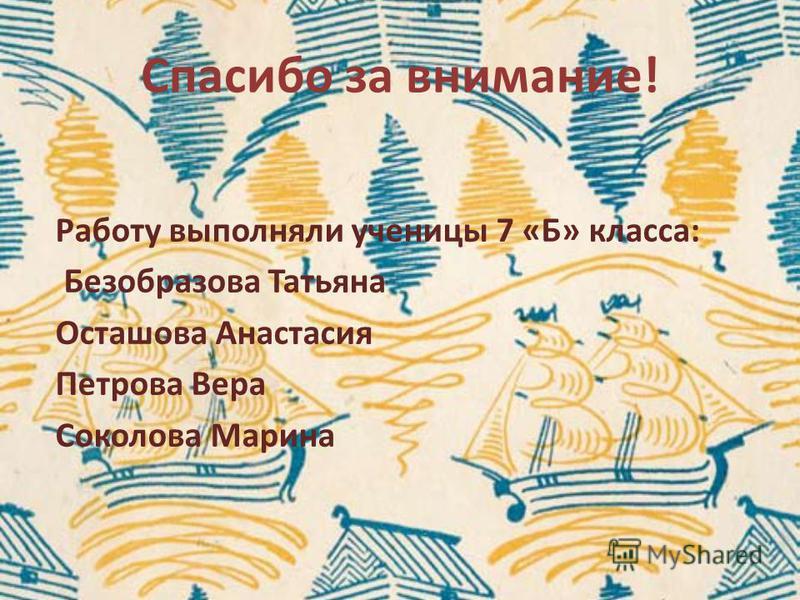 Спасибо за внимание! Работу выполняли ученицы 7 «Б» класса: Безобразова Татьяна Осташова Анастасия Петрова Вера Соколова Марина