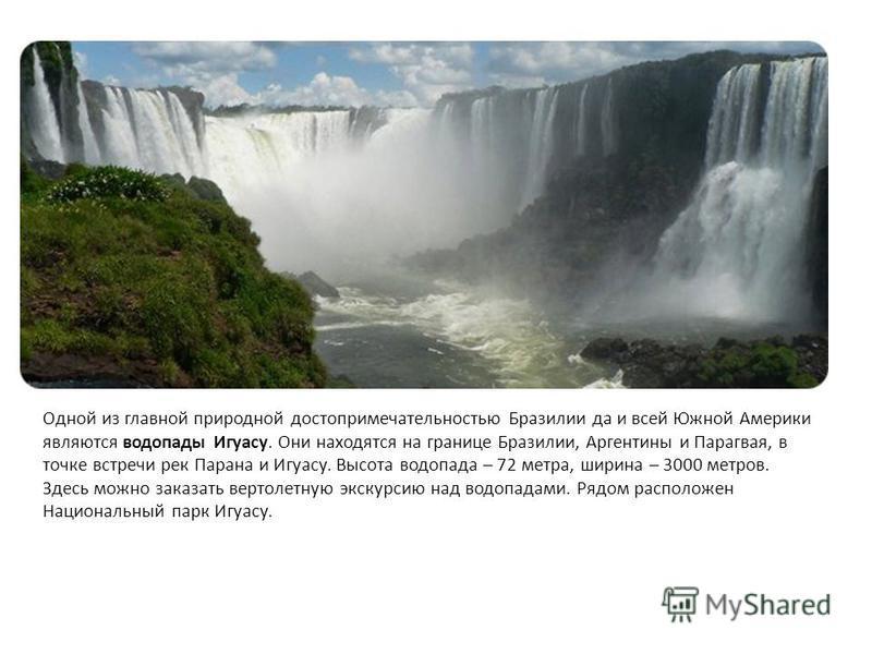 Одной из главной природной достопримечательностью Бразилии да и всей Южной Америки являются водопады Игуасу. Они находятся на границе Бразилии, Аргентины и Парагвая, в точке встречи рек Парана и Игуасу. Высота водопада – 72 метра, ширина – 3000 метро