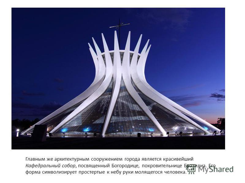 Главным же архитектурным сооружением города является красивейший Кафедральный собор, посвященный Богородице, покровительнице Бразилиа. Его форма символизирует простертые к небу руки молящегося человека.