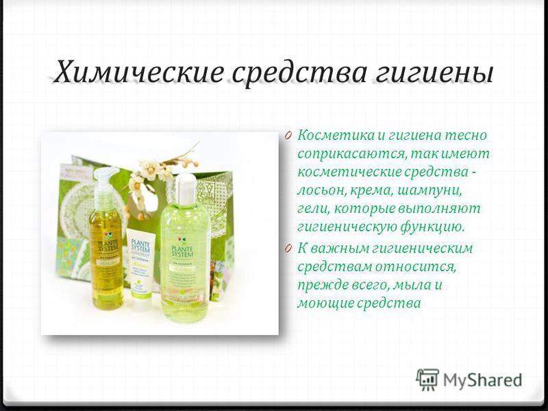 0 Косметика и гигиена тесно соприкасаются, так имеют косметические средства - лосьон, крема, шампуни, гели, которые выполняют гигиеническую функцию. 0 К важным гигиеническим средствам относится, прежде всего, мыла и моющие средства