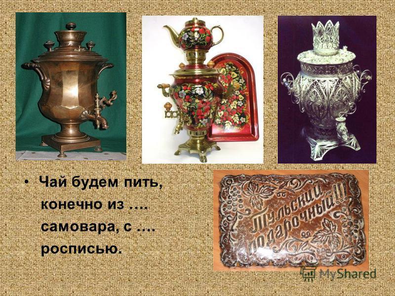 Чай будем пить, конечно из …. самовара, с …. росписью.
