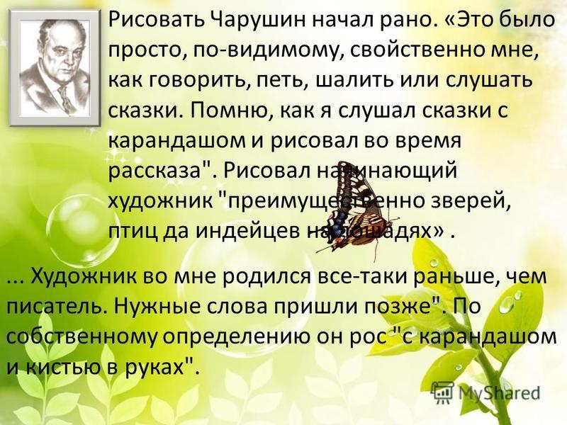Рисовать Чарушин начал рано. «Это было просто, по-видимому, свойственно мне, как говорить, петь, шалить или слушать сказки. Помню, как я слушал сказки с карандашом и рисовал во время рассказа