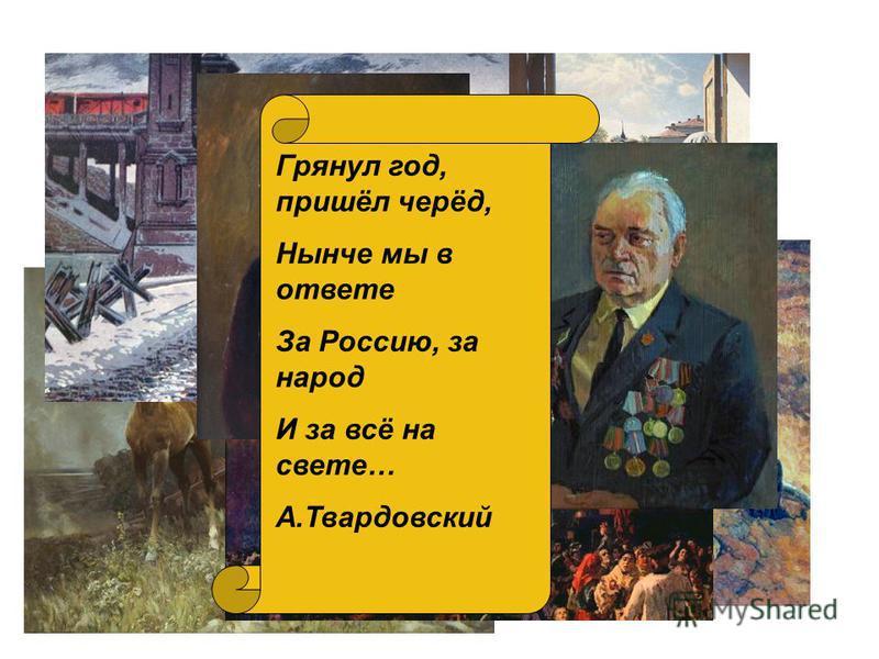 Грянул год, пришёл черёд, Нынче мы в ответе За Россию, за народ И за всё на свете… А.Твардовский