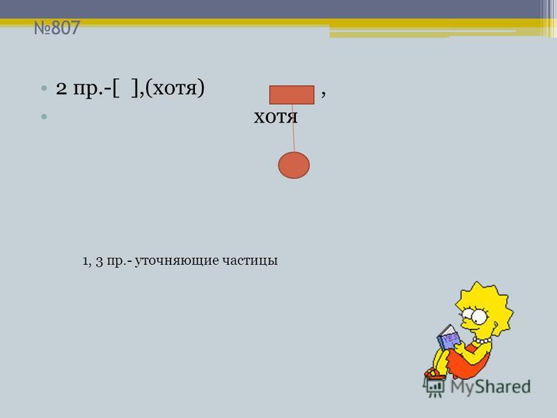 807 2 пр.-[ ],(хотя), хотя 1, 3 пр.- уточняющие частицы