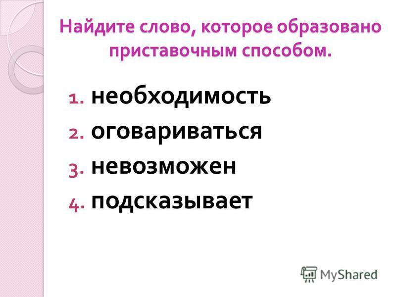 Найдите слово, которое образовано приставочным способом. 1. необходимость 2. оговариваться 3. невозможен 4. подсказывает