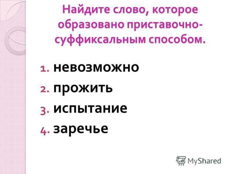 Найдите слово, которое образовано приставочно - суффиксальным способом. 1. невозможно 2. прожить 3. испытаниме 4. заречье