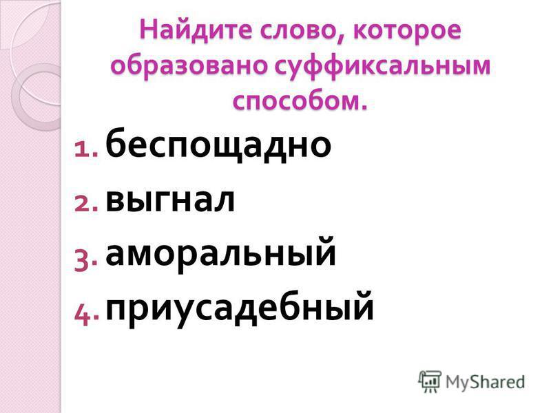 Найдите слово, которое образовано суффиксальным способом. 1. беспощадно 2. выгнал 3. аморальный 4. приусадебный