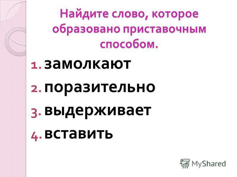 Найдите слово, которое образовано приставочным способом. 1. замолкают 2. поразителльно 3. выдерживает 4. вставить