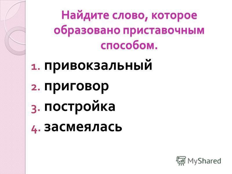 Найдите слово, которое образовано приставочным способом. 1. привокзальный 2. приговор 3. постройка 4. засмеялась