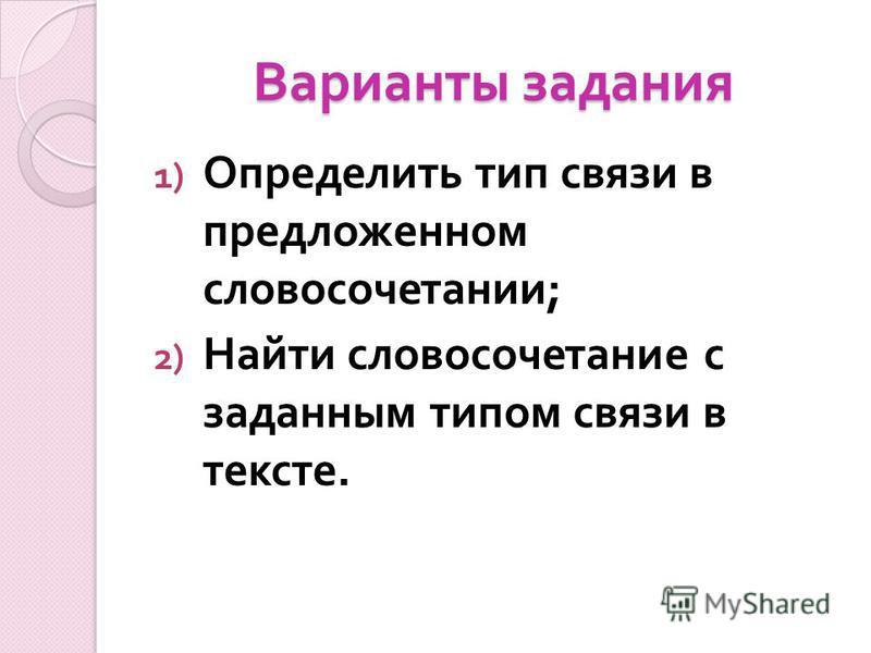 Варианты задания 1) Определить тип связи в предложенном словосочетании ; 2) Найти словосочетаниме с заданным типом связи в тексте.