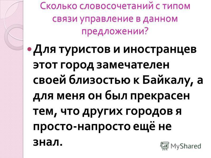 Сколько словосочетаний с типом связи управлпение в данном предложении ? Для туристов и иностранцев этот город замечателен своей близостью к Байкалу, а для меня он был прекрасен тем, что других городов я просто - напросто ещё не знал.