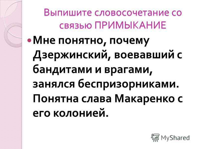 Выпишите словосочетаниме со связью ПРИМЫКАНИЕ Мне понятно, почему Дзержинский, воевавший с бандитами и врагами, занялся беспризорниками. Понятна слава Макаренко с его колонией.