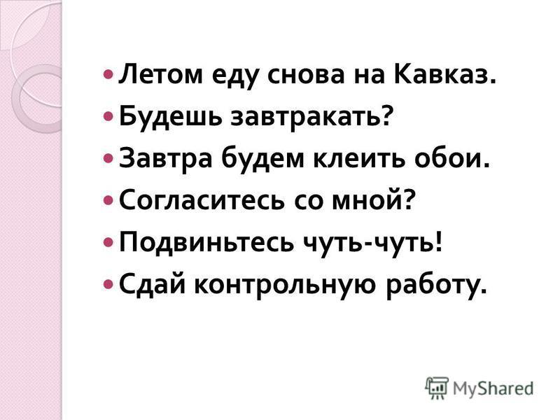 Летом еду снова на Кавказ. Будешь завтракать ? Завтра будем клеить обои. Согласитесь со мной ? Подвиньтесь чуть - чуть ! Сдай контрольную работу.