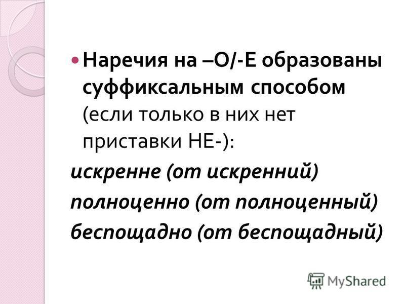 Наречия на – О /- Е образованы суффиксальным способом ( если только в них нет приставки НЕ -): искренне ( от искренний ) полноценно ( от полноценный ) беспощадно ( от беспощадный )