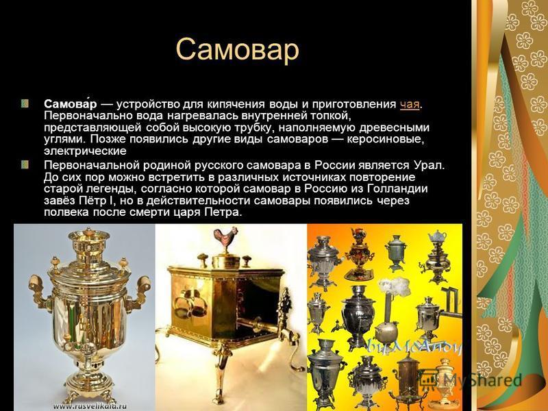 Самовар Самова́р устройство для кипячения воды и приготовления чая. Первоначально вода нагревалась внутренней топкой, представляющей собой высокую трубку, наполняемую древесными углями. Позже появились другие виды самоваров керосиновые, электрические