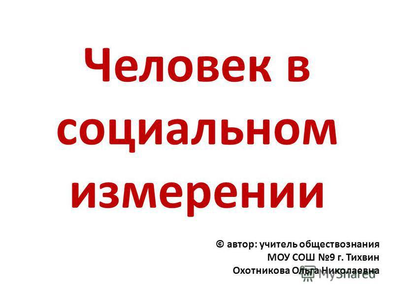 Человек в социальном измерении © автор: учитель обществознания МОУ СОШ 9 г. Тихвин Охотникова Ольга Николаевна