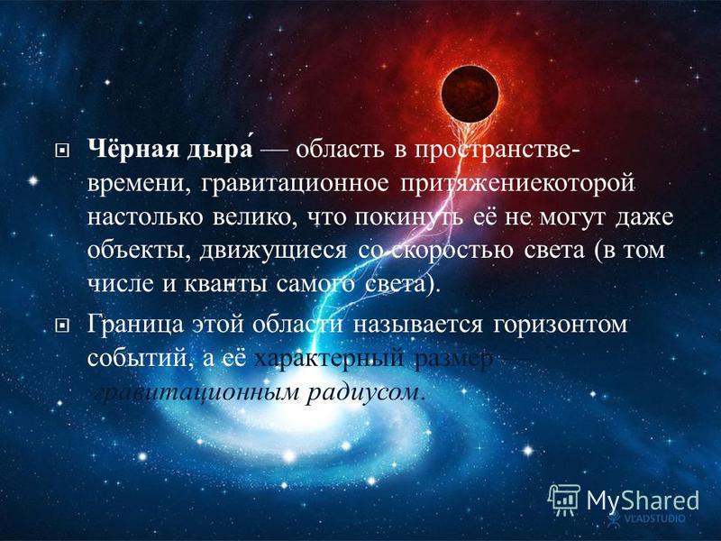 Чёрная дыра область в пространстве - времени, гравитационное притяжение которой настолько велико, что покинуть её не могут даже объекты, движущиеся со скоростью света ( в том числе и кванты самого света ). Граница этой области называется горизонтом с