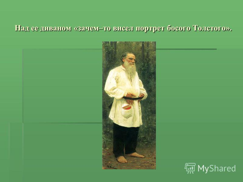 Над ее диваном «зачем–то висел портрет босого Толстого».