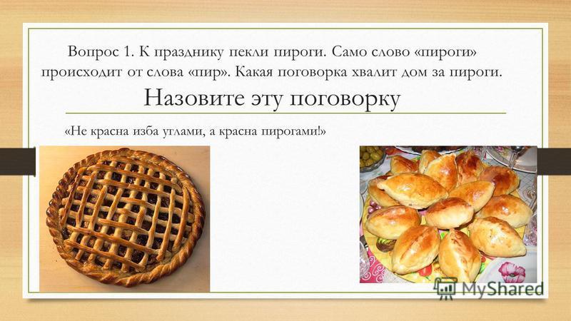 Вопрос 1. К празднику пекли пироги. Само слово «пироги» происходит от слова «пир». Какая поговорка хвалит дом за пироги. Назовите эту поговорку «Не красна изба углами, а красна пирогами!»