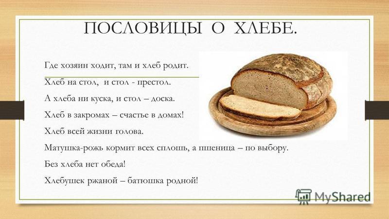 ПОСЛОВИЦЫ О ХЛЕБЕ. Где хозяин ходит, там и хлеб родит. Хлеб на стол, и стол - престол. А хлеба ни куска, и стол – доска. Хлеб в закромах – счастье в домах! Хлеб всей жизни голова. Матушка-рожь кормит всех сплошь, а пшеница – по выбору. Без хлеба нет