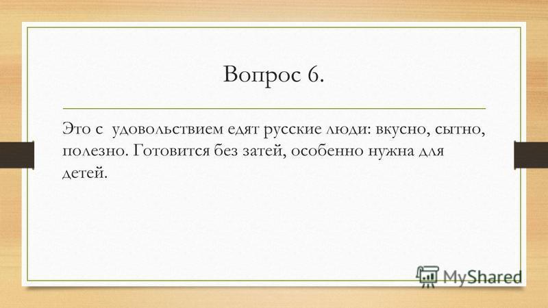 Вопрос 6. Это с удовольствием едят русские люди: вкусно, сытно, полезно. Готовится без затей, особенно нужна для детей.