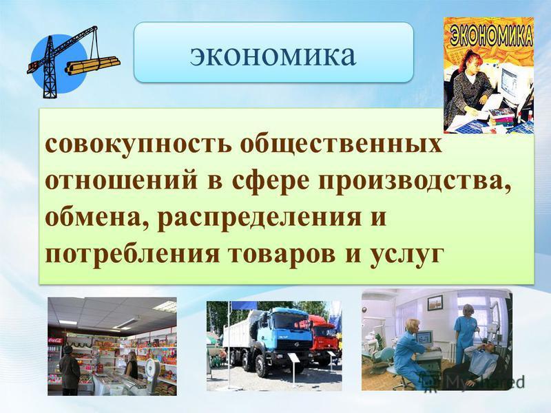 совокупность общественных отношений в сфере производства, обмена, распределения и потребления товаров и услуг экономика