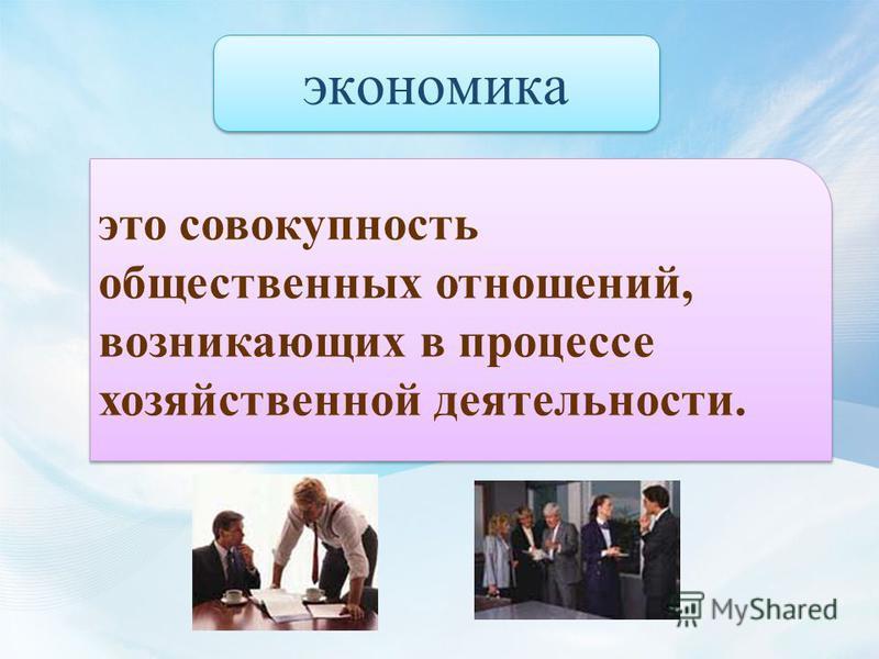 это совокупность общественных отношений, возникающих в процессе хозяйственной деятельности. экономика