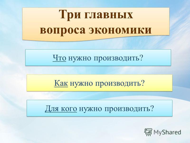 Три главных вопроса экономики Три главных вопроса экономики Что нужно производить? Как нужно производить? Для кого нужно производить?
