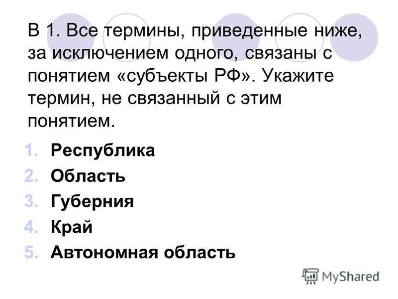 В 1. Все термины, приведенные ниже, за исключением одного, связаны с понятием «субъекты РФ». Укажите термин, не связанный с этим понятием. 1. Республика 2. Область 3. Губерния 4. Край 5. Автономная область
